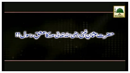 Hazrat Usman-e-Ghani رضی اللہ عنہ Ka Ishq-e-Rasool ﷺ