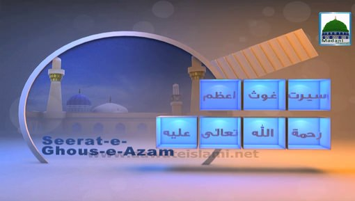 Seerat-e-Ghous-e-Azam(Ep:09) - Ghaus-e-Azam Kay Mubarak Akhlaq