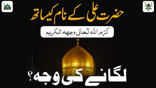 Hazrat Ali Kay Naam Kay Sath کرم اللہ تعالیٰ وجھہ الکریم Laganay Ki Waja?