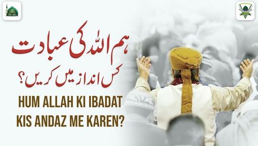 Ham ALLAH Ki Ibadat Kis Andaz Main Karain?