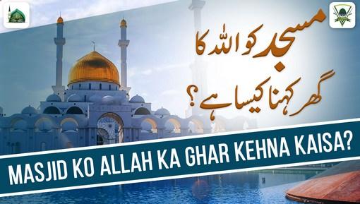 Masjid Ko ALLAH Ka Ghar Kehna Kaisa?