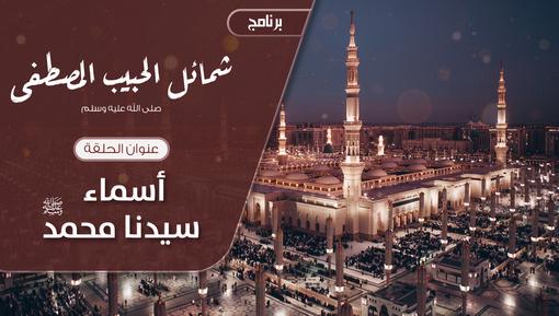 شمائل الحبيب المصطفى ﷺ الحلقة العاشر- أسماء سيدنا محمد صلى الله عليه وسلم