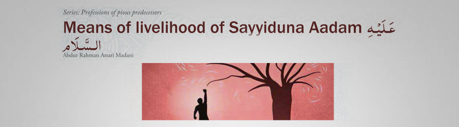Means of livelihood of Sayyiduna Aadam علیہ السلام