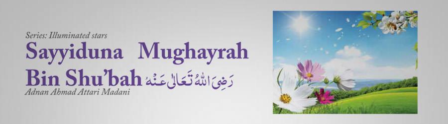 Sayyiduna Mughayrah Bin Shu'bah رضی اللہ تعالی عنہ