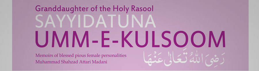 Granddaughter of the Holy Rasool, Sayyidatuna Umm-e-Kulsoom رضی اللہ تعالی عنہا