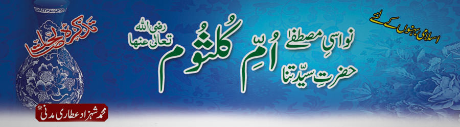 نواسیِ مصطفےٰ حضرت سیّدتنا اُ مِّ کلثوم رضی اللہ تعالٰی عنہا / اِسلامی بہنوں کے شرعی مسائل