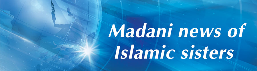 Madani news of Dawat-e-Islami,Madani news of dignitaries,Madani news of Islamic sisters