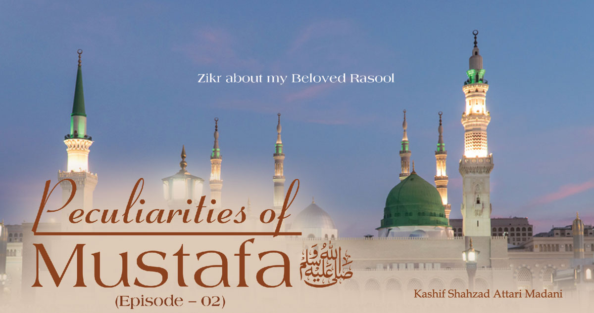 Peculiarities of Mustafa ﷺ (Episode – 02)