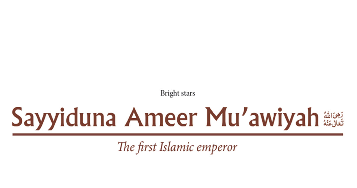 Sayyiduna Ameer Mu'awiyah رَضِىَ اللّٰەُ تَعَالٰی عَنْهُ – The first Islamic emperor