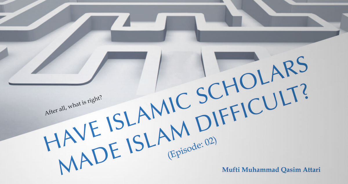Have Islamic scholars made Islam difficult? (Episode: 02)