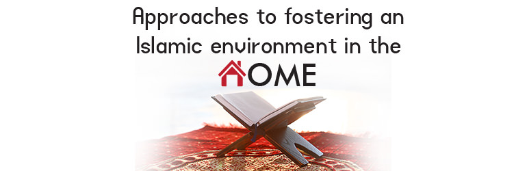 Approaches to fostering an Islamic environment in the home