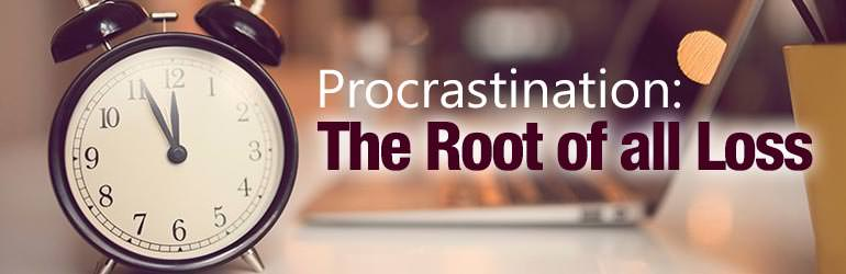 Procrastination: The Root of all Loss