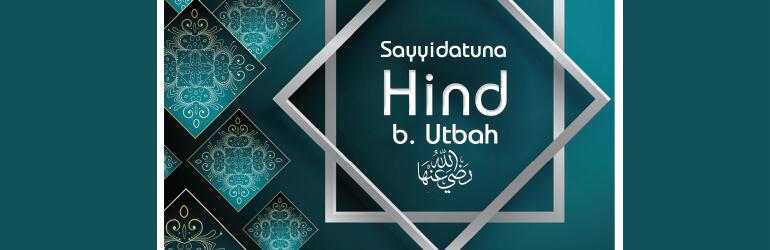 Sayyidatuna Hind b. 'Utbah رضی اللہ عنھا