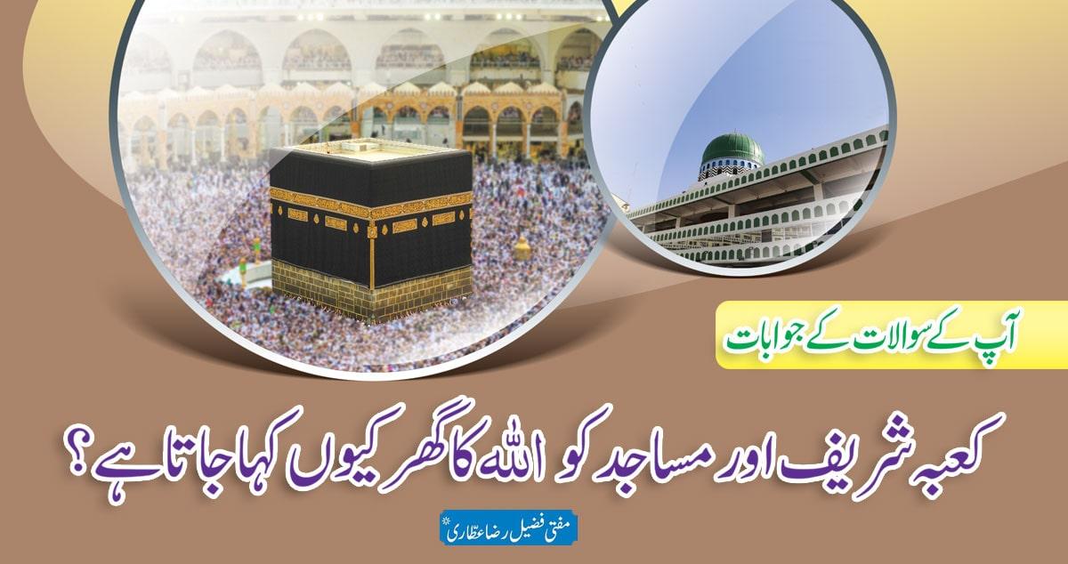 آپ کے تأثرات/ کعبہ شریف اور مساجد کو اللہ کا گھر کیوں کہا جاتا ہے؟