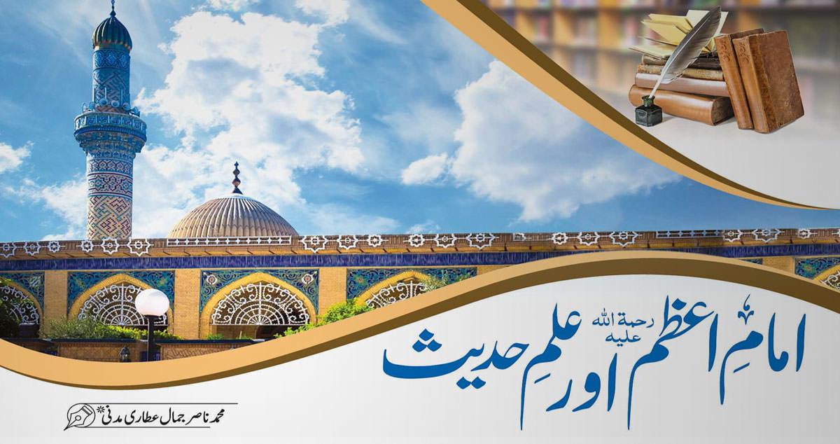 شعبان المعظم / امامِ اعظم رحمۃ اللہ علیہ  اور علم  حدیث