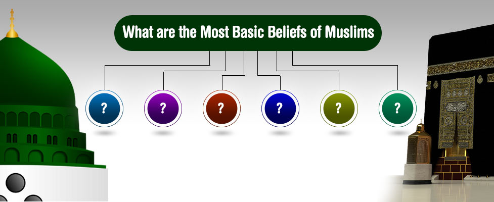 What are the Most Basic Beliefs of Muslims