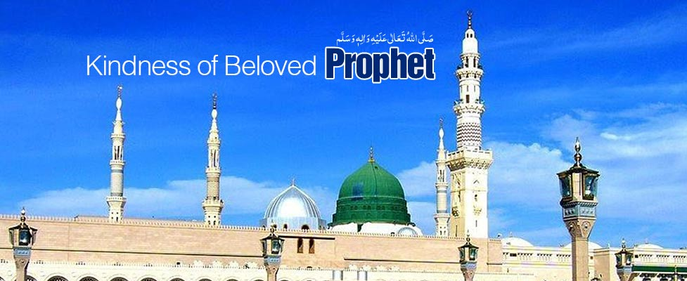 Kindness of Beloved Prophet صَلَّی اللہُ تَعَالٰی عَلَیْہِ وَاٰلِہٖ وَسَلَّمَ