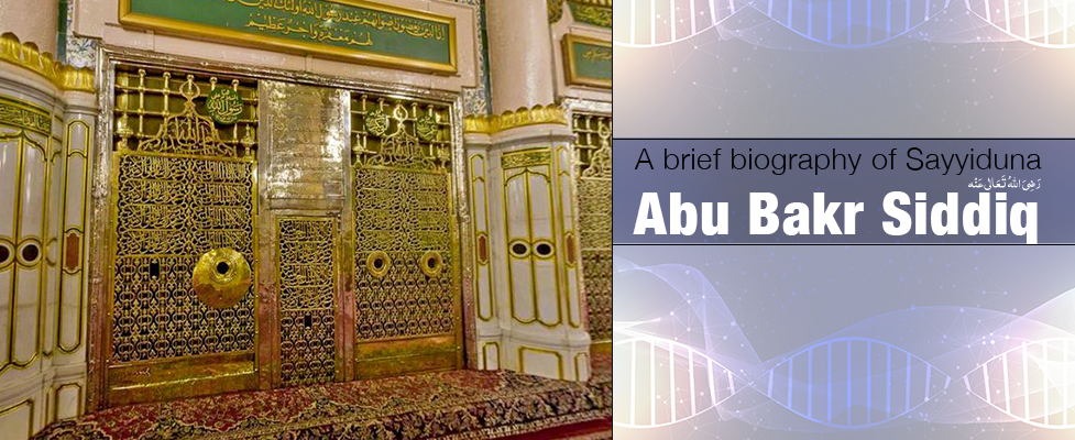 A Brief Biography of  Sayyiduna Abu Bakr Siddiq رَضِیَ اللہُ تَعَالٰی عَنْہُ