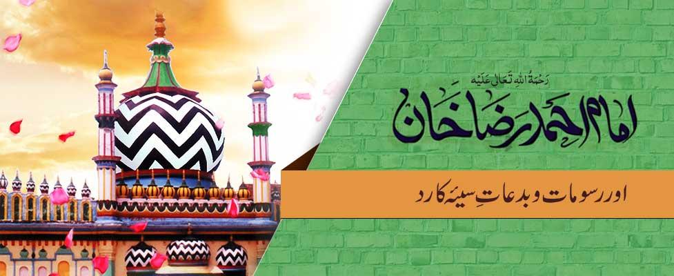 امام احمد رضا  خان رَحْمَۃُ اللہِ تَعَالٰی عَلَیْہ اور  رسومات و بدعاتِ سیئہ کا رد