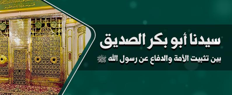 سيدنا أبو بكر الصديق بين تثبيت الأمة والدفاع عن رسول الله ﷺ